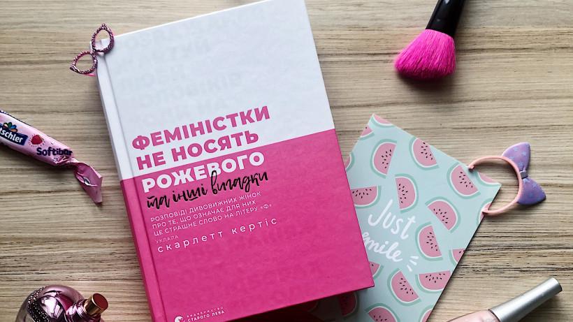 Феминисткой в нашей стране быть немодно, или Немного о книге  «Феміністки не носять рожевого».